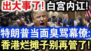 出大事了!白宫内讧!特朗普当面臭骂幕僚:香港烂摊子别再管了!