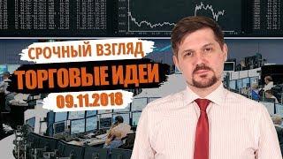 Срочный взгляд на рынок! Торговые идеи на 09.11.18