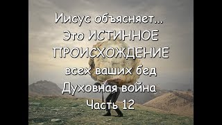 Иисус объясняет... Это ИСТИННОЕ ПРОИСХОЖДЕНИЕ всех ваших бед Духовная война Часть 12
