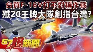 台買F-16V打「不對稱」作戰 殲20王牌大隊劍指台灣!?-江中博 徐俊相《57爆新聞》精選篇 網路獨播版