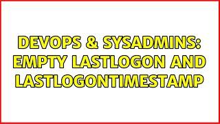 DevOps & SysAdmins: Empty Lastlogon and lastlogontimestamp