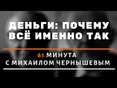 Деньги: почему всё именно так. 61 минута о деньгах и финансовой системе с Михаилом Чернышевым.