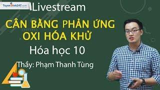 Live: Cân bằng phản ứng oxi hóa khử - Hóa học 10 - Thầy Phạm Thanh Tùng