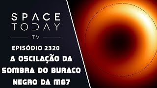 A OSCILAÇÃO DA SOMBRA DO BURACO NEGRO DA M87 | SPACE TODAY TV EP2320