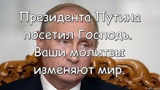 Президента Путина посетил Господь. Ваши молитвы изменяют мир