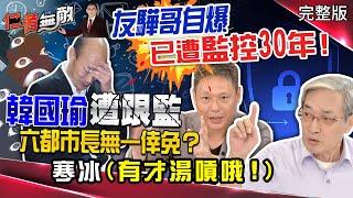 韓國瑜遭國家機器跟監 六都市長無一幸免..友驊哥自爆已遭監控30年!阿扁時代連呂副也被監控