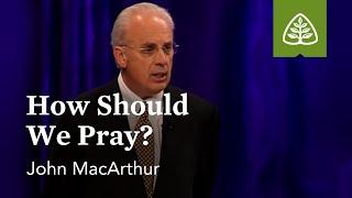 John MacArthur: How Should We Pray?