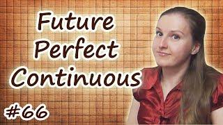 66 Future Perfect Continuous, будущее завершенно длительное, совершенно длительное