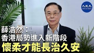 【珍言真語】 薛浩然之你我他(18): 香港局勢到了另一階段;港人不要獨立,只要一國兩制、港人治港、高度自治;歷史教訓,能夠達到長治久安的都以懷柔手段為主 | 香港大紀元新唐人聯合新聞頻道
