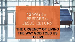 THE 12 WAYS TO PREPARE FOR CHRIST'S RETURN--URGENTLY LIVING THE WAY GOD TOLD US