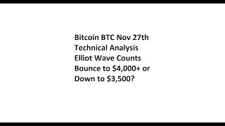 Bitcoin BTC Nov 27th Technical Analysis - Elliot Wave Counts - Bounce to $4,000+ or Down to $3,500?