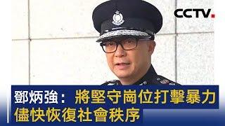香港新任警务处处长邓炳强举行记者会 将坚守岗位打击暴力 尽快恢复社会秩序   CCTV