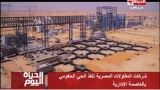 الحياة اليوم - شركات مقاولات مصرية تتولى انشاء الحي الحكومي بالعاصمة الادارية الجديدة