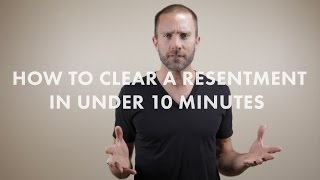 How to Clear A Resentment in Under 10 Minutes