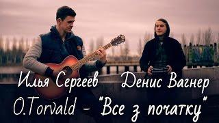 """cover O.Torvald–""""Все з початку"""" исполняет Илья Сергеев ,Денис Вагнер"""