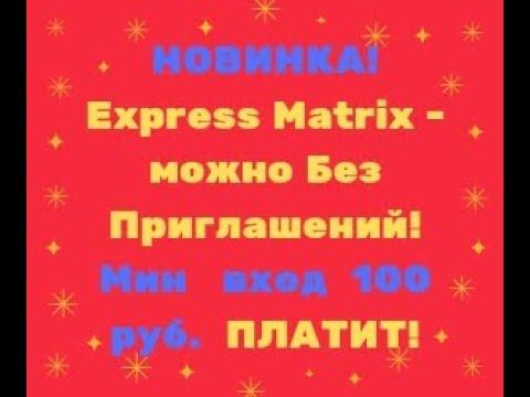 НОВИНКА! Express Matrix - можно Без Приглашений! Мин   вход  100 руб.  ПЛАТИТ!