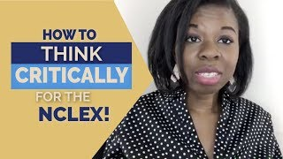 HOW TO THINK CRITICALLY FOR THE NCLEX!!