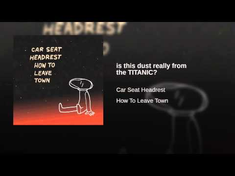 Is This Dust Really From The Titanic Car Seat Headrest Last Fm