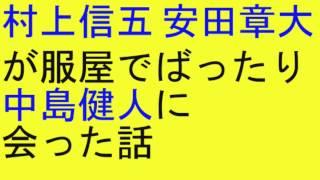 関ジャニ村上信五安田章大が服屋でばったり中島健人に会った話