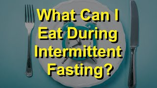 What Can I Eat During Intermittent Fasting?