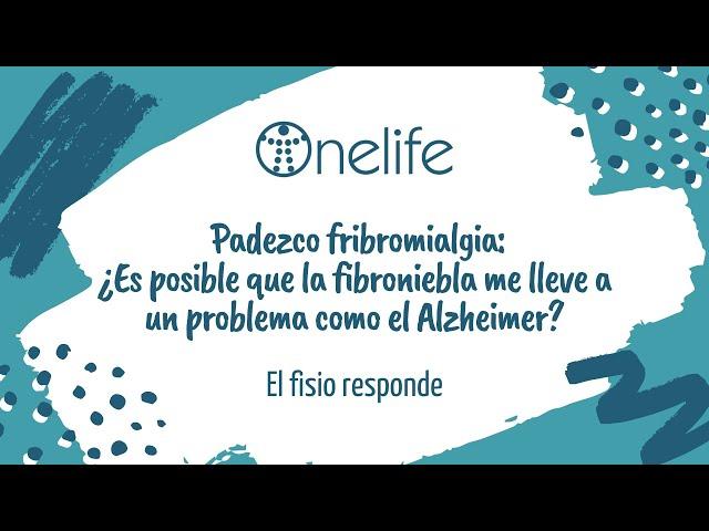 ¿Es posible que la fibroniebla me lleve a un problema como el Alzheimer? - OnelifeCenter - Tu clínica para el dolor