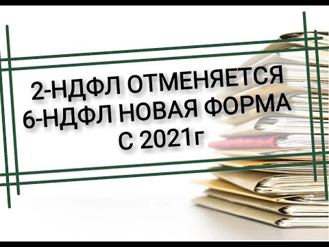 6-НДФЛ новая форма с 2021г. 2-НДФЛ отменяется. Изменения в налоговом учете с 1 января 2021г.