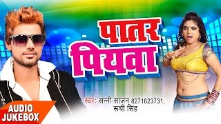 Patar Piyawa Audio Jukebox Sunny Sajan Ruchi Singh New Bhojpuri