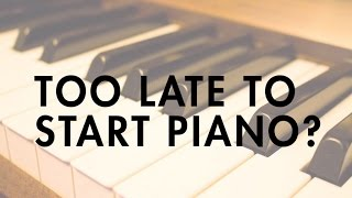 Is it Too Late to Start Piano?