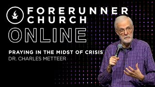 Praying in the Midst of Crisis | Dr. Charles Metteer | Forerunner Church