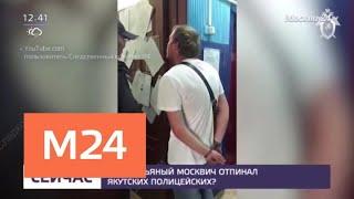 За что пьяный москвич отпинал якутских полицейских - Москва 24
