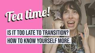 Tea 03: Is it too late to transition? How to know yourself more.