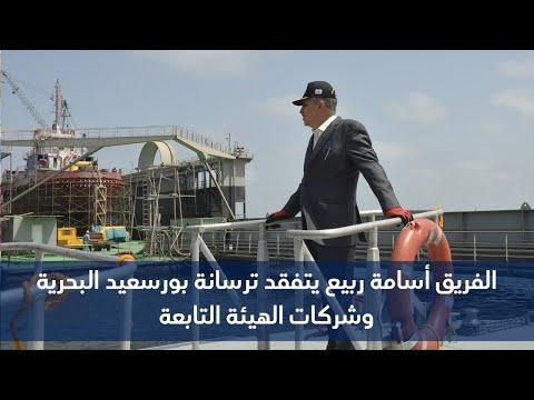 الفريق ربيع يتفقد ترسانة بورسعيد البحرية وشركات الهيئة التابعة