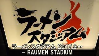 ラーメンスタジアム2017.3~-RAUMENSTADIUM