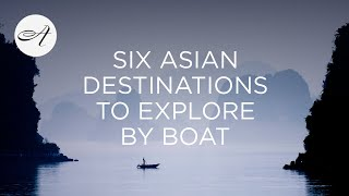Six Asian destinations to explore by boat