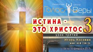 Истина - это Христос - ч.3 - Игорь Косован - Голос веры февраль 2017