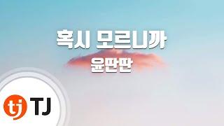 [TJ노래방] 혹시모르니까 - 윤딴딴(Yun Ddan-Ddan) / TJ Karaoke