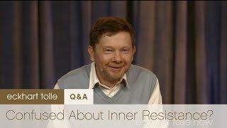 Confused about Inner Resistance – Eckhart Tolle
