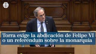 Torra exige la abdicación de Felipe VI o un referéndum sobre la monarquía