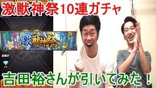 モンスト乳首ドリルすな!の吉田裕さんに激獣神祭10連してもらったらやっぱり凄かった‼︎‼︎ガチャ