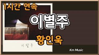 [최신음악]  ♥ 황인욱   이별주 ♥ 1시간 연속듣기!!!