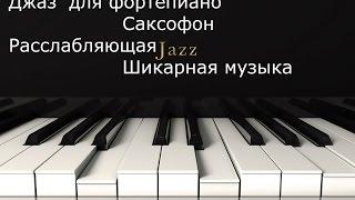 Джаз для фортепиано/ Саксофон / Расслабляющая Шикарная музыка