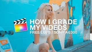 HOW I COLOR GRADE MY VIDEOS + FREE LUTs For Your Sony A6300/a6500/A7S