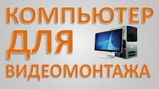 Компьютер для видеомонтажа. Видеомонтаж.