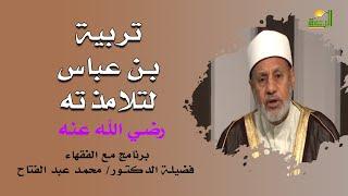 تربية بن عباس لتلامذته برنامج مع الفقهاء مع فضيلة الدكتور محمد عبد الفتاح