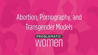 Abortion, Pornography, and Transgender Models
