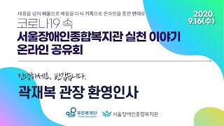 서울장애인종합복지관 실천 이야기 온라인 공유회, 곽재복 관장 환영 인사   온라인 공유회 개최 배경   배움…