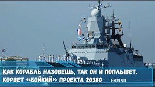 Как корабль назовешь- так он и поплывет. Многоцелевой надводный боевой Корвет «Бойкий» проекта 20380