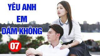 Yêu Anh Em Dám Không - Tập 7 | Phim Tình Cảm Trung Quốc Mới Hay Nhất 2020 - Thuyết Minh