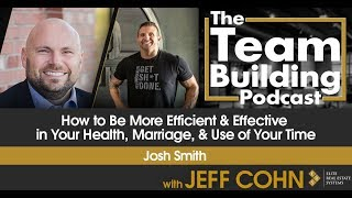 How to Be More Efficient & Effective in Your Health, Marriage, & Use of Your Time w/ Josh Sm