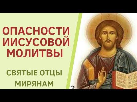 ИИСУСОВА МОЛИТВА. КАКИЕ МОГУТ БЫТЬ ОПАСНОСТИ ЕЕ. Святые отцы мирянам.